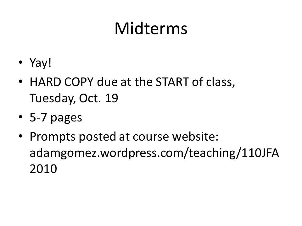 Midterms Yay! HARD COPY due at the START of class, Tuesday, Oct. 19 5-7 pages Prompts posted at course website: adamgomez.wordpress.com/teaching/110JF