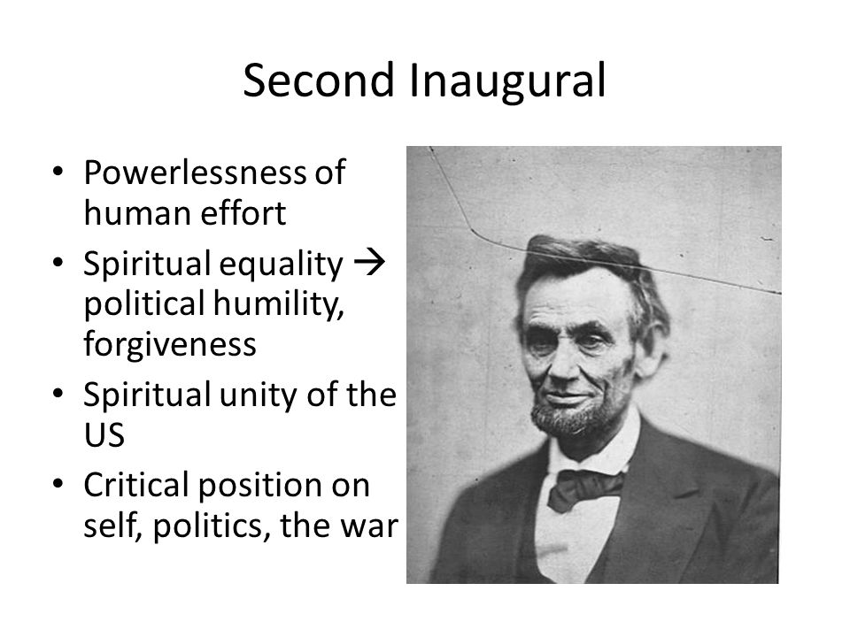 Second Inaugural Powerlessness of human effort Spiritual equality political humility, forgiveness Spiritual unity of the US Critical position on self,