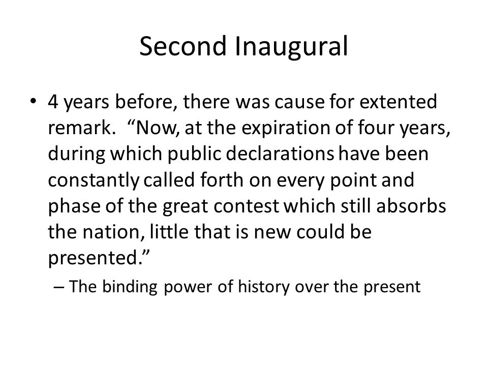 Second Inaugural 4 years before, there was cause for extented remark. Now, at the expiration of four years, during which public declarations have been