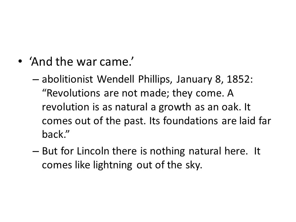 And the war came. – abolitionist Wendell Phillips, January 8, 1852: Revolutions are not made; they come. A revolution is as natural a growth as an oak