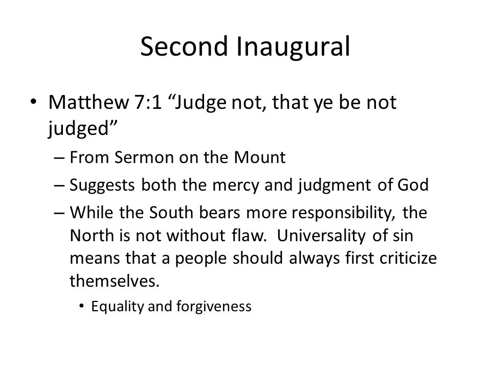 Second Inaugural Matthew 7:1 Judge not, that ye be not judged – From Sermon on the Mount – Suggests both the mercy and judgment of God – While the Sou
