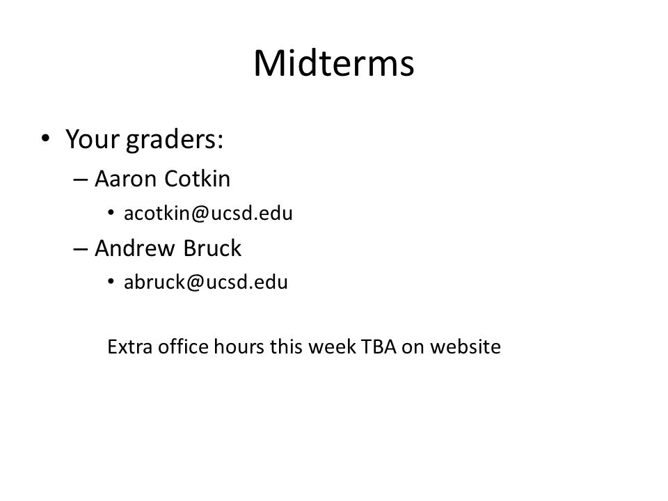 Midterms Your graders: – Aaron Cotkin acotkin@ucsd.edu – Andrew Bruck abruck@ucsd.edu Extra office hours this week TBA on website