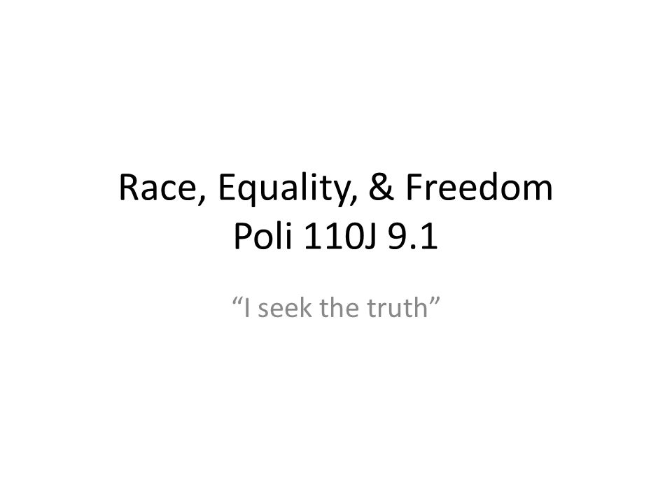 Race, Equality, & Freedom Poli 110J 9.1 I seek the truth