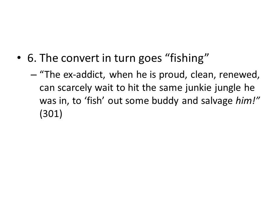 6. The convert in turn goes fishing – The ex-addict, when he is proud, clean, renewed, can scarcely wait to hit the same junkie jungle he was in, to f