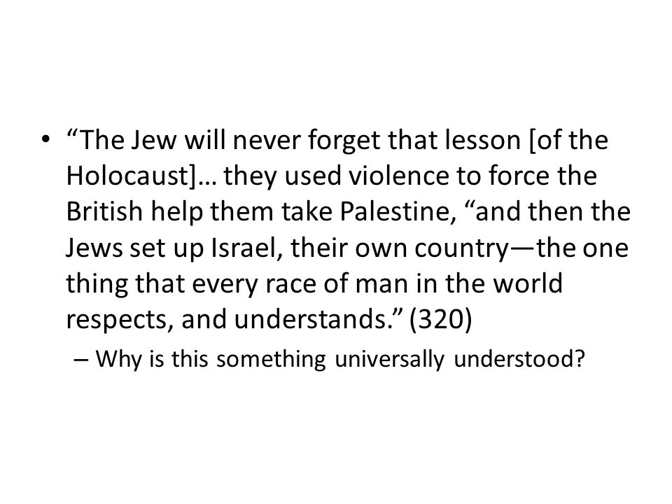 The Jew will never forget that lesson [of the Holocaust]… they used violence to force the British help them take Palestine, and then the Jews set up Israel, their own countrythe one thing that every race of man in the world respects, and understands.