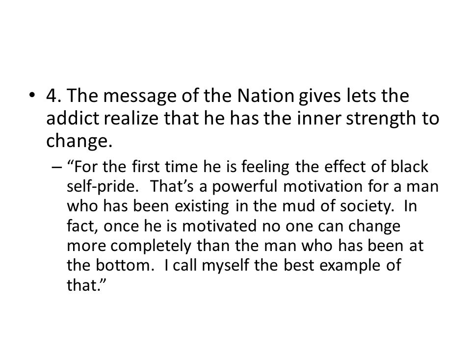 4. The message of the Nation gives lets the addict realize that he has the inner strength to change. – For the first time he is feeling the effect of
