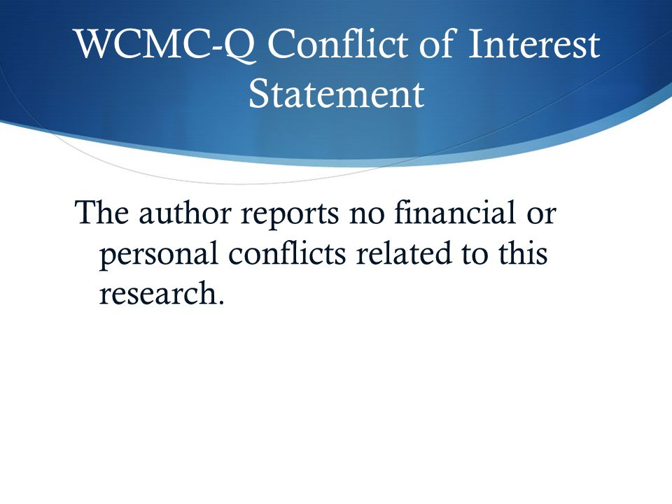 WCMC-Q Conflict of Interest Statement The author reports no financial or personal conflicts related to this research.