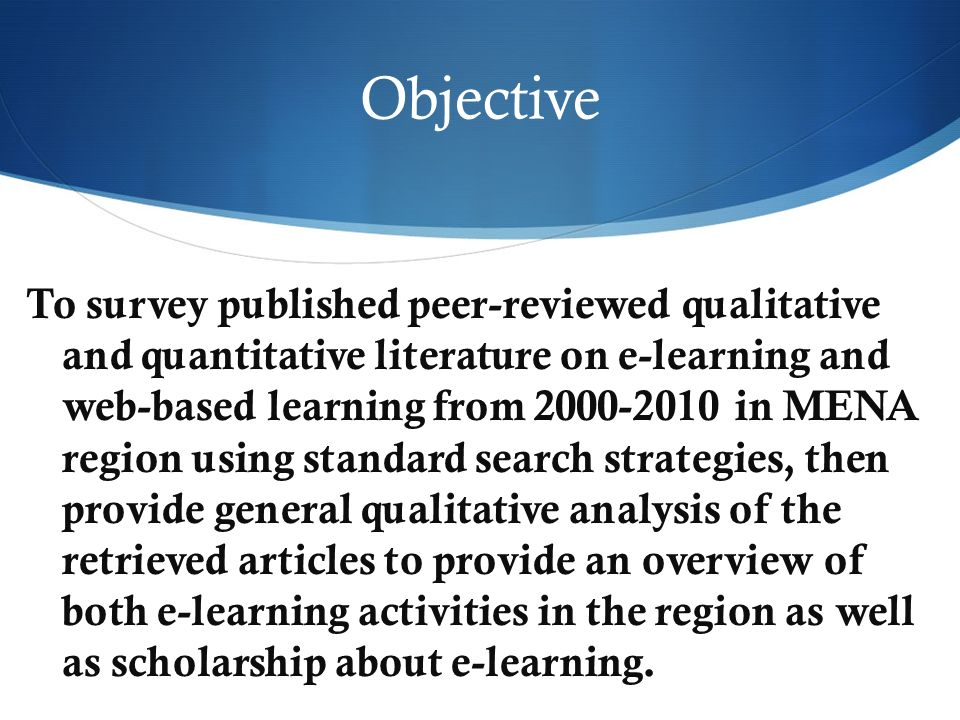 Objective To survey published peer-reviewed qualitative and quantitative literature on e-learning and web-based learning from 2000-2010 in MENA region using standard search strategies, then provide general qualitative analysis of the retrieved articles to provide an overview of both e-learning activities in the region as well as scholarship about e-learning.