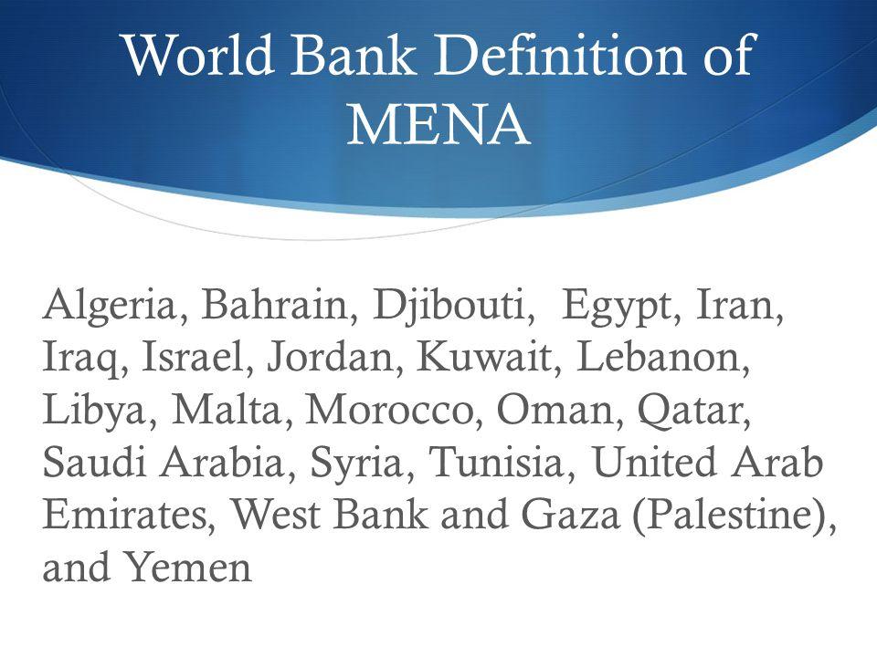 World Bank Definition of MENA Algeria, Bahrain, Djibouti, Egypt, Iran, Iraq, Israel, Jordan, Kuwait, Lebanon, Libya, Malta, Morocco, Oman, Qatar, Saudi Arabia, Syria, Tunisia, United Arab Emirates, West Bank and Gaza (Palestine), and Yemen