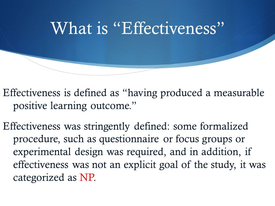 What is Effectiveness Effectiveness is defined as having produced a measurable positive learning outcome. Effectiveness was stringently defined: some