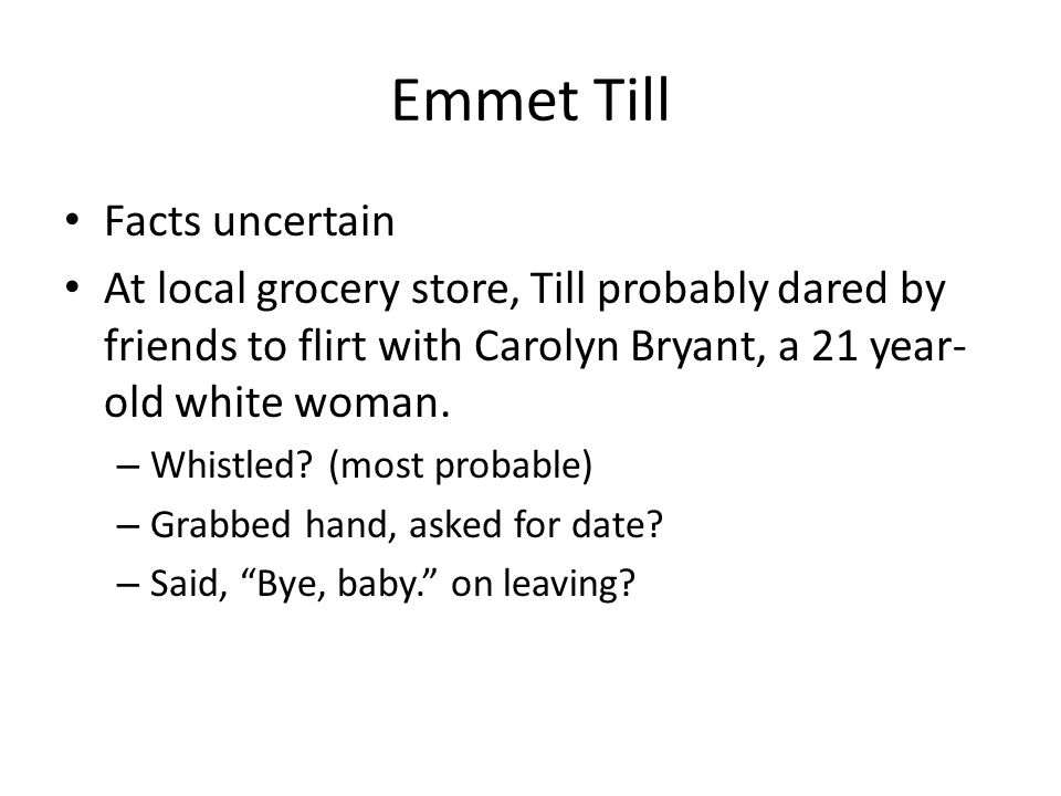 Emmet Till Facts uncertain At local grocery store, Till probably dared by friends to flirt with Carolyn Bryant, a 21 year- old white woman.