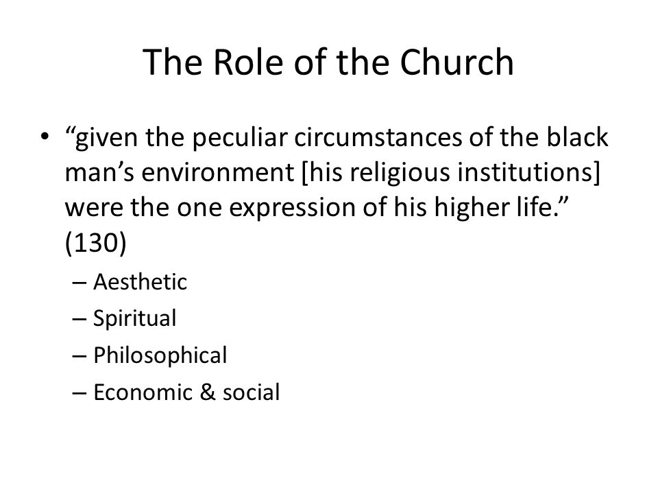 The Role of the Church given the peculiar circumstances of the black mans environment [his religious institutions] were the one expression of his higher life.