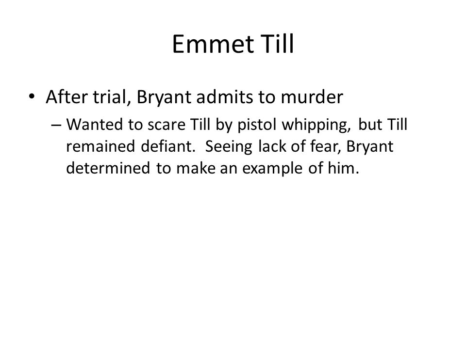 Emmet Till After trial, Bryant admits to murder – Wanted to scare Till by pistol whipping, but Till remained defiant.