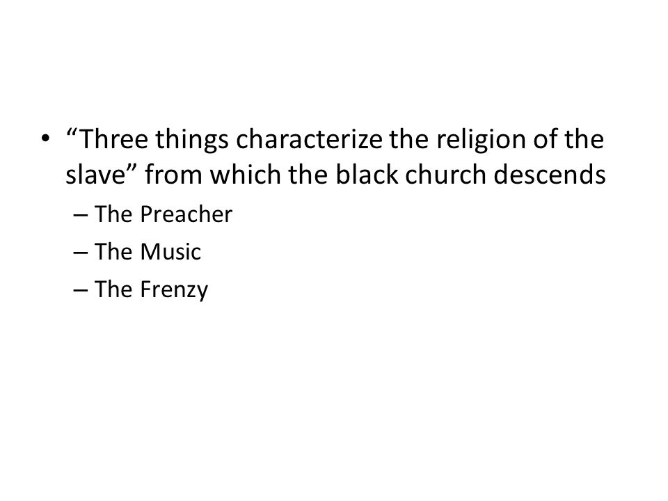 Three things characterize the religion of the slave from which the black church descends – The Preacher – The Music – The Frenzy