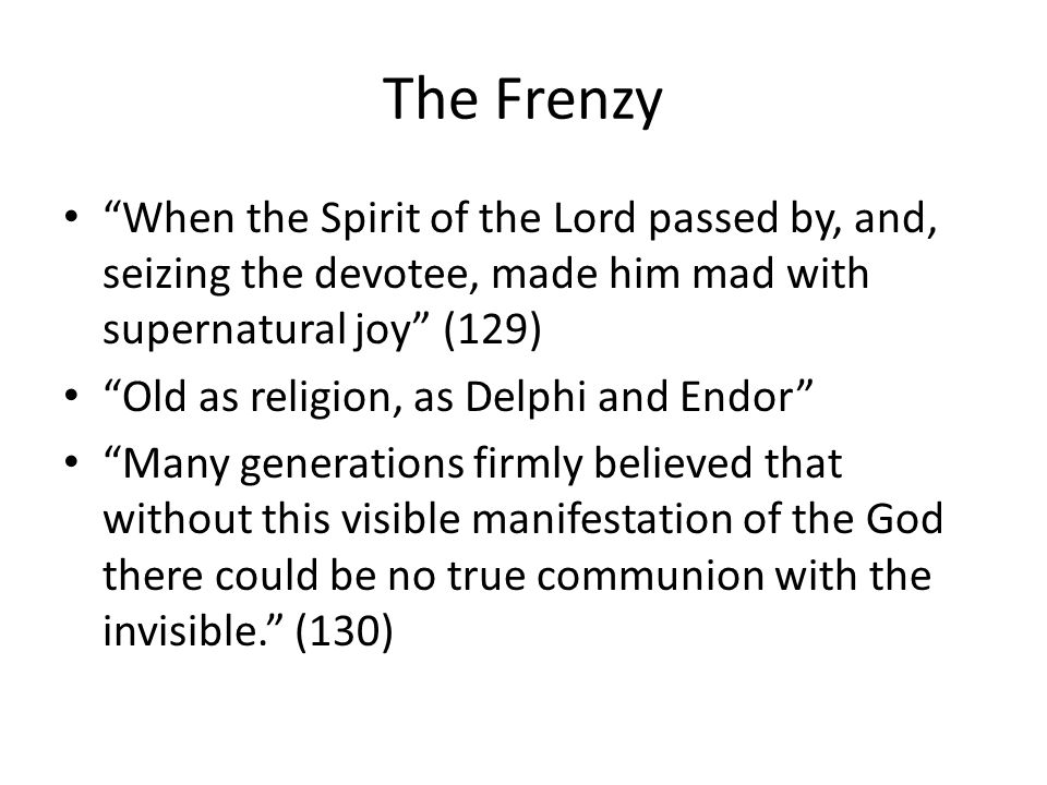 The Frenzy When the Spirit of the Lord passed by, and, seizing the devotee, made him mad with supernatural joy (129) Old as religion, as Delphi and Endor Many generations firmly believed that without this visible manifestation of the God there could be no true communion with the invisible.