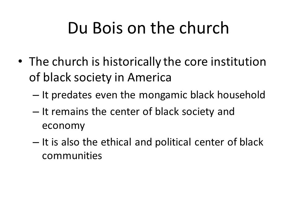 Du Bois on the church The church is historically the core institution of black society in America – It predates even the mongamic black household – It remains the center of black society and economy – It is also the ethical and political center of black communities