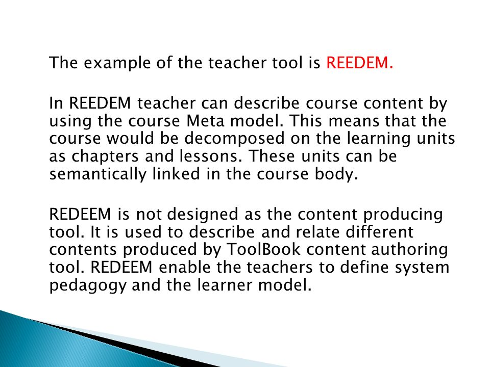 The example of the teacher tool is REEDEM. In REEDEM teacher can describe course content by using the course Meta model. This means that the course wo