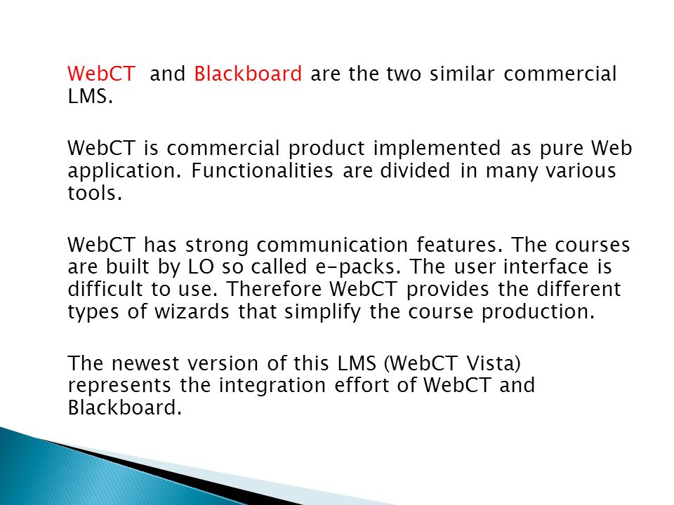 WebCT and Blackboard are the two similar commercial LMS. WebCT is commercial product implemented as pure Web application. Functionalities are divided