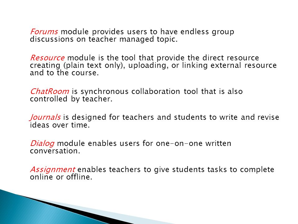 Forums module provides users to have endless group discussions on teacher managed topic. Resource module is the tool that provide the direct resource