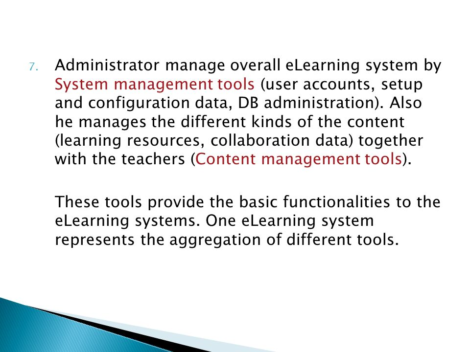 7. Administrator manage overall eLearning system by System management tools (user accounts, setup and configuration data, DB administration). Also he