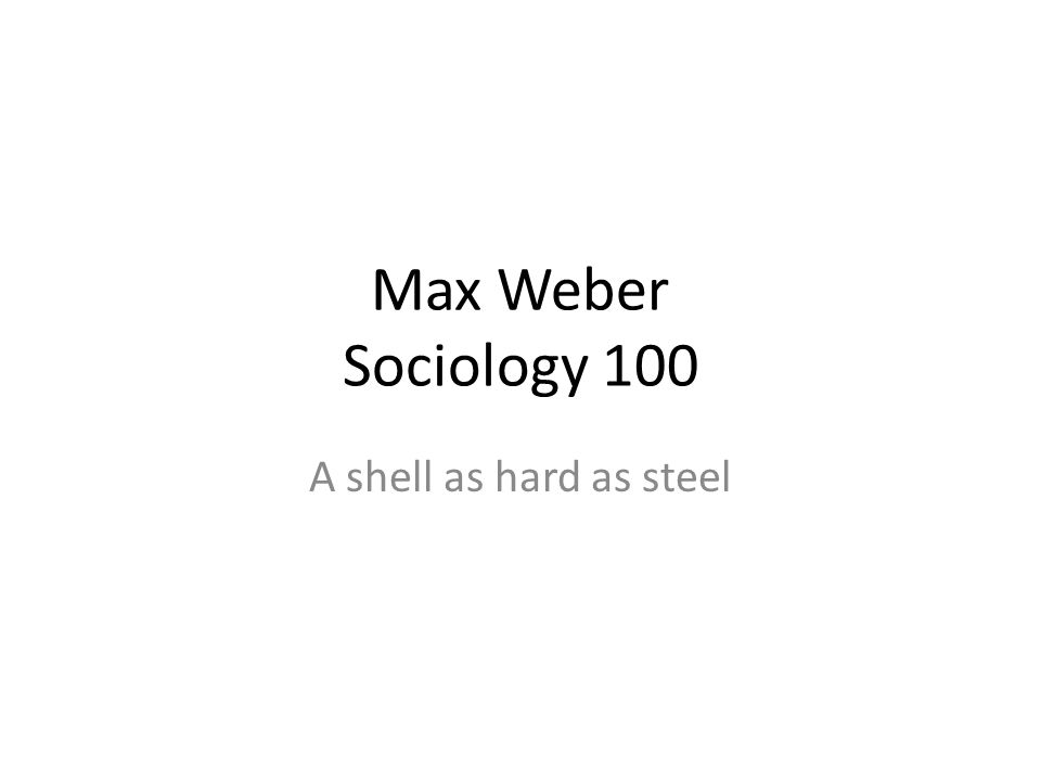 Max Weber Sociology 100 A shell as hard as steel