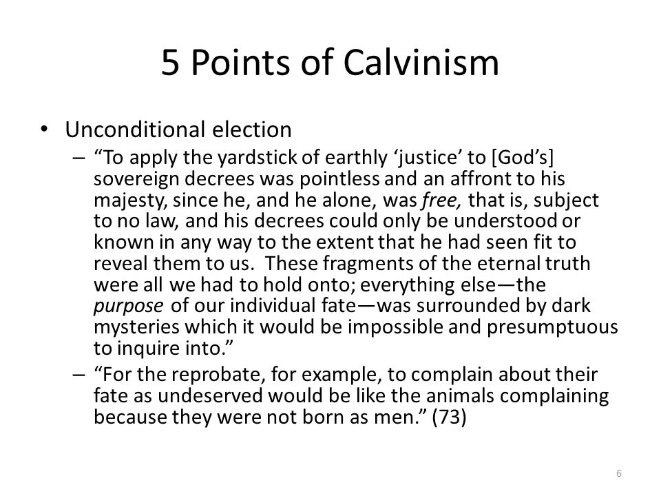5 Points of Calvinism Unconditional election – To apply the yardstick of earthly justice to [Gods] sovereign decrees was pointless and an affront to h