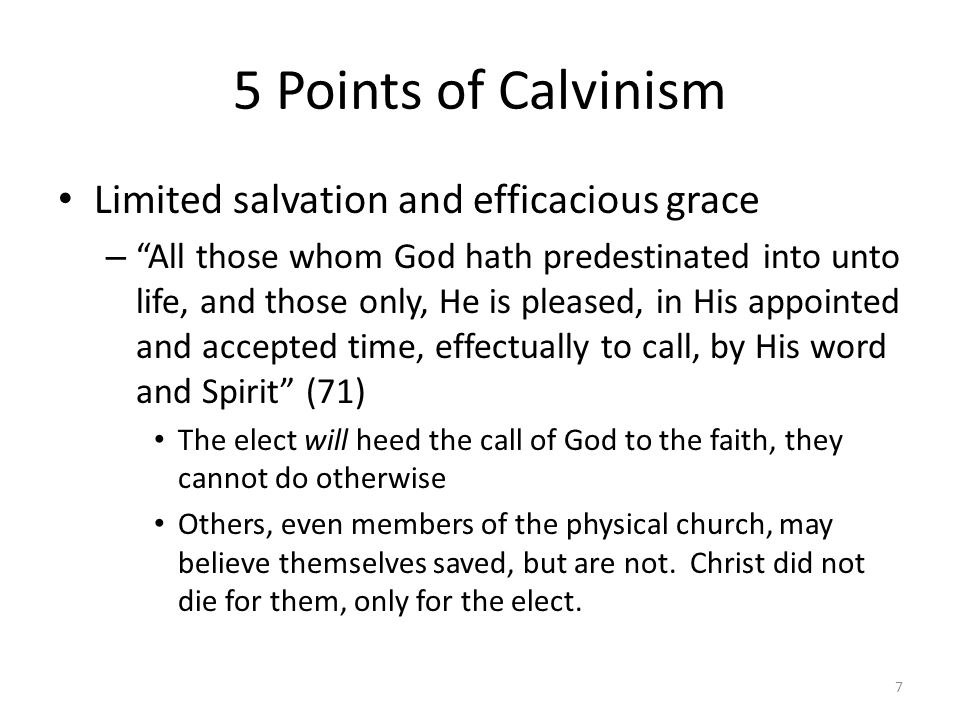 5 Points of Calvinism Limited salvation and efficacious grace – All those whom God hath predestinated into unto life, and those only, He is pleased, i