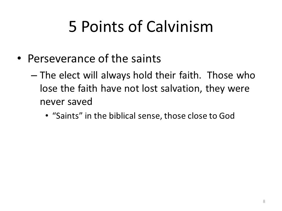 5 Points of Calvinism Perseverance of the saints – The elect will always hold their faith. Those who lose the faith have not lost salvation, they were