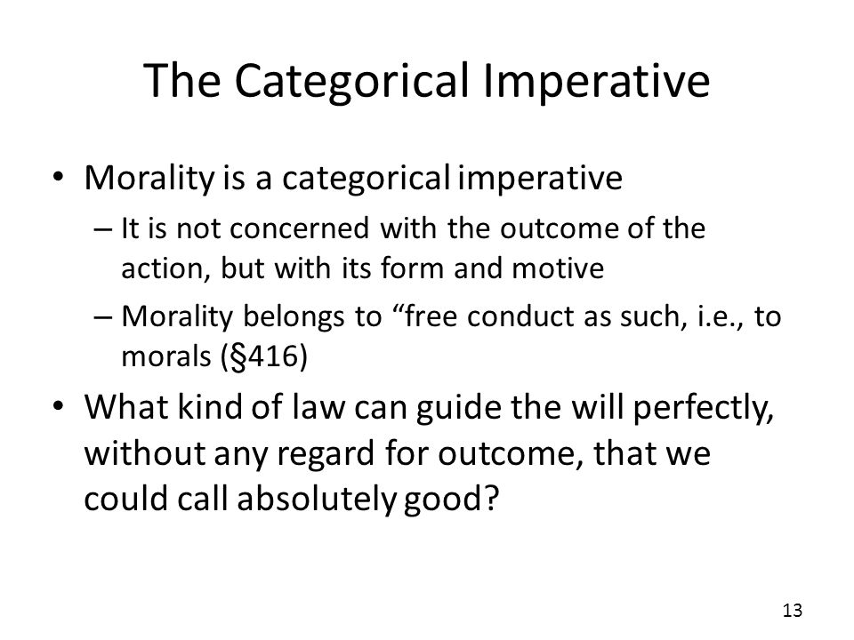 The Categorical Imperative Morality is a categorical imperative – It is not concerned with the outcome of the action, but with its form and motive – M