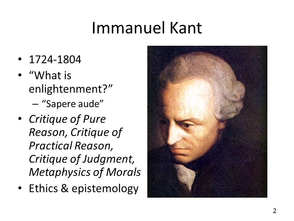 Immanuel Kant 1724-1804 What is enlightenment? – Sapere aude Critique of Pure Reason, Critique of Practical Reason, Critique of Judgment, Metaphysics