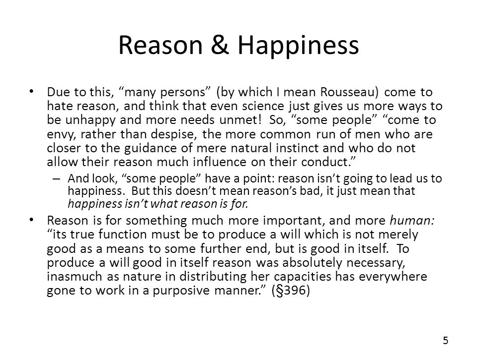 Reason & Happiness Due to this, many persons (by which I mean Rousseau) come to hate reason, and think that even science just gives us more ways to be
