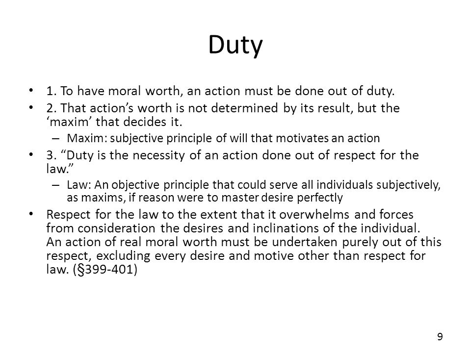 Duty 1. To have moral worth, an action must be done out of duty. 2. That actions worth is not determined by its result, but the maxim that decides it.