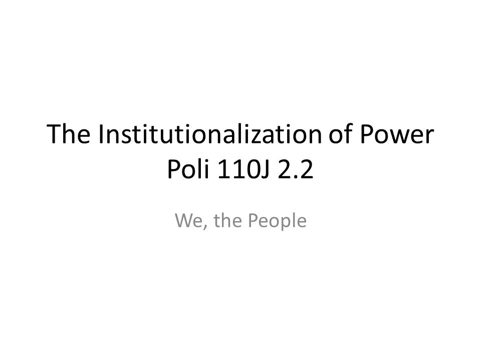 The Institutionalization of Power Poli 110J 2.2 We, the People