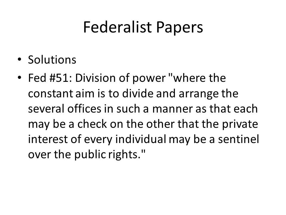 Federalist Papers Solutions Fed #51: Division of power where the constant aim is to divide and arrange the several offices in such a manner as that each may be a check on the other that the private interest of every individual may be a sentinel over the public rights.