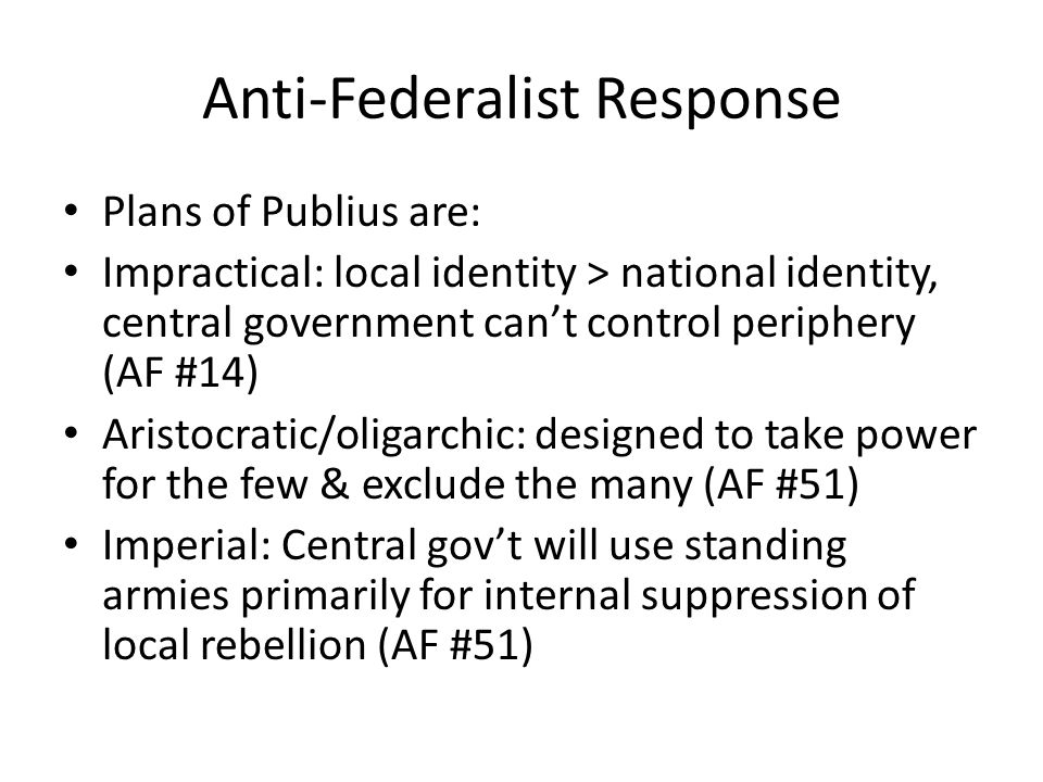 Anti-Federalist Response Plans of Publius are: Impractical: local identity > national identity, central government cant control periphery (AF #14) Aristocratic/oligarchic: designed to take power for the few & exclude the many (AF #51) Imperial: Central govt will use standing armies primarily for internal suppression of local rebellion (AF #51)