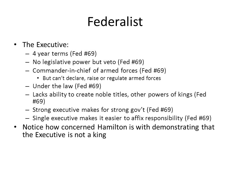 Federalist The Executive: – 4 year terms (Fed #69) – No legislative power but veto (Fed #69) – Commander-in-chief of armed forces (Fed #69) But cant declare, raise or regulate armed forces – Under the law (Fed #69) – Lacks ability to create noble titles, other powers of kings (Fed #69) – Strong executive makes for strong govt (Fed #69) – Single executive makes it easier to affix responsibility (Fed #69) Notice how concerned Hamilton is with demonstrating that the Executive is not a king