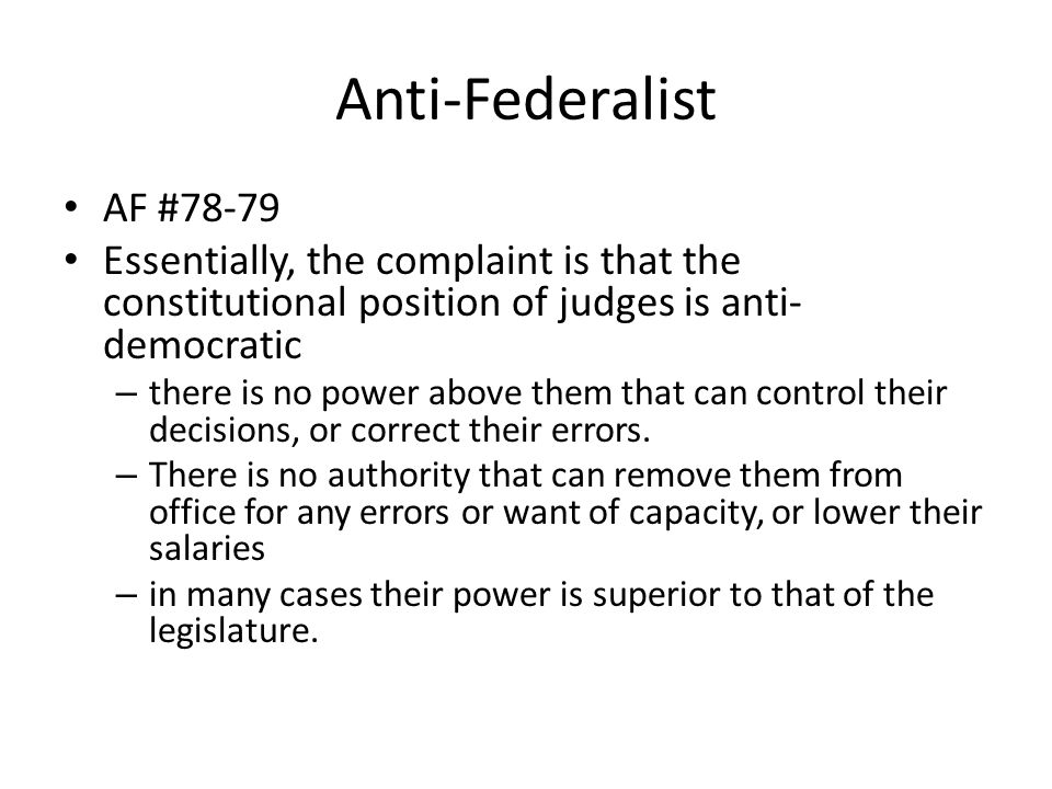 Anti-Federalist AF #78-79 Essentially, the complaint is that the constitutional position of judges is anti- democratic – there is no power above them that can control their decisions, or correct their errors.