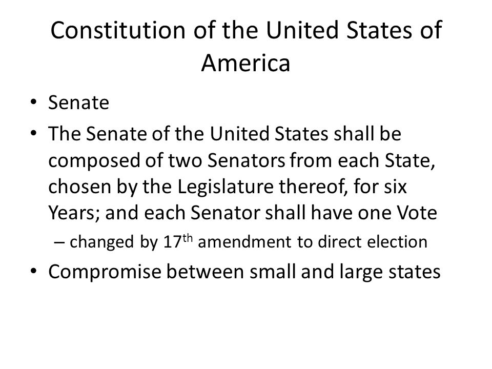Constitution of the United States of America Senate The Senate of the United States shall be composed of two Senators from each State, chosen by the Legislature thereof, for six Years; and each Senator shall have one Vote – changed by 17 th amendment to direct election Compromise between small and large states