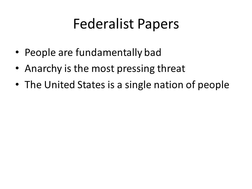 Federalist Papers People are fundamentally bad Anarchy is the most pressing threat The United States is a single nation of people