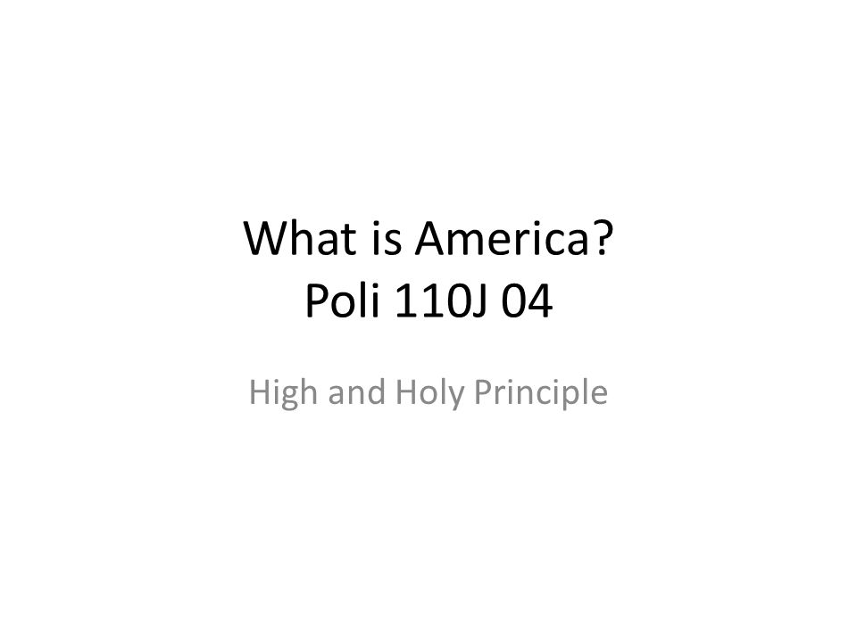 What is America? Poli 110J 04 High and Holy Principle