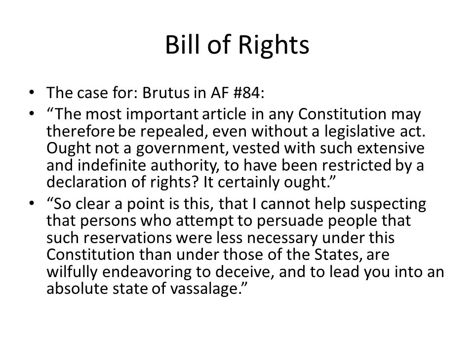Bill of Rights The case for: Brutus in AF #84: The most important article in any Constitution may therefore be repealed, even without a legislative act.