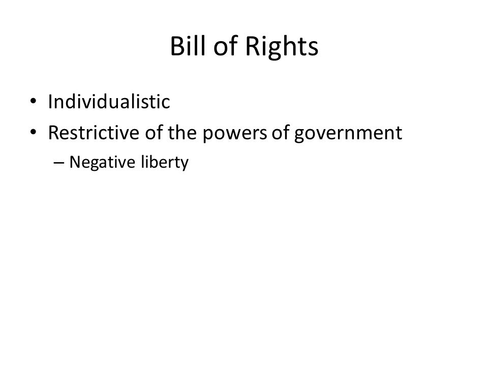 Bill of Rights Individualistic Restrictive of the powers of government – Negative liberty