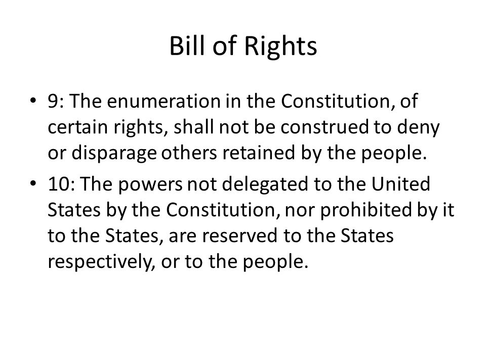 Bill of Rights 9: The enumeration in the Constitution, of certain rights, shall not be construed to deny or disparage others retained by the people.
