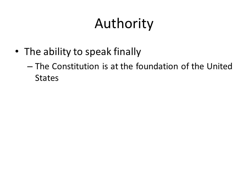 Authority The ability to speak finally – The Constitution is at the foundation of the United States