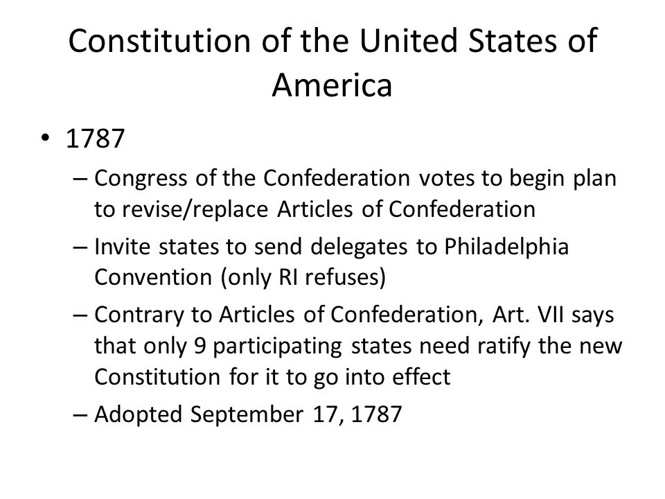 Constitution of the United States of America 1787 – Congress of the Confederation votes to begin plan to revise/replace Articles of Confederation – Invite states to send delegates to Philadelphia Convention (only RI refuses) – Contrary to Articles of Confederation, Art.