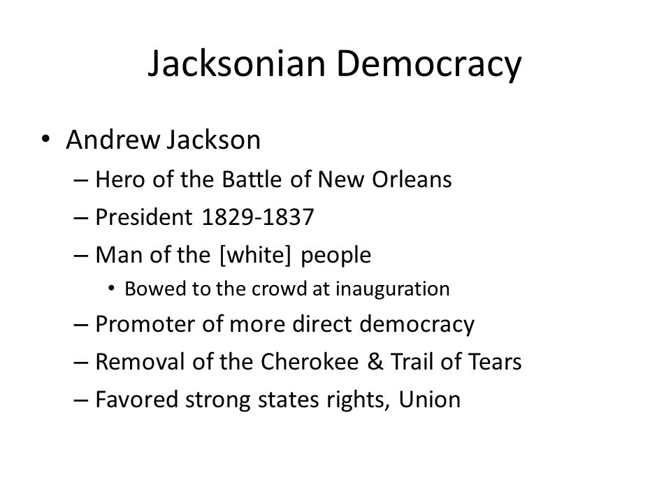 Jacksonian Democracy Andrew Jackson – Hero of the Battle of New Orleans – President 1829-1837 – Man of the [white] people Bowed to the crowd at inauguration – Promoter of more direct democracy – Removal of the Cherokee & Trail of Tears – Favored strong states rights, Union