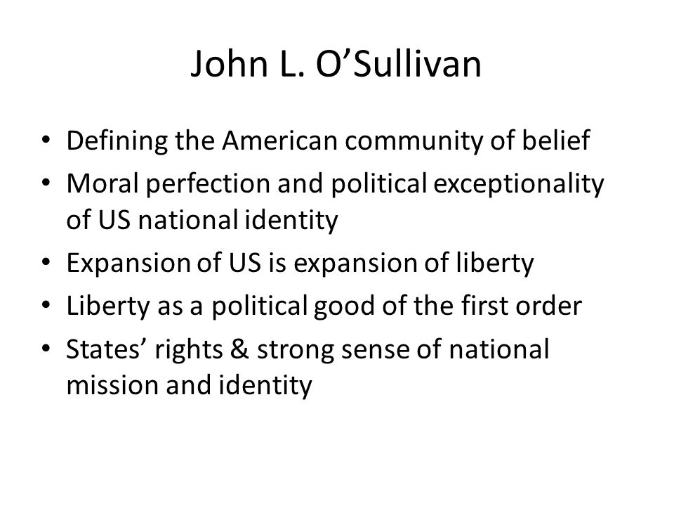 John L. OSullivan Defining the American community of belief Moral perfection and political exceptionality of US national identity Expansion of US is e
