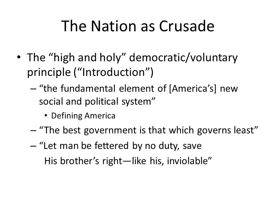 The Nation as Crusade The high and holy democratic/voluntary principle (Introduction) – the fundamental element of [Americas] new social and political system Defining America – The best government is that which governs least – Let man be fettered by no duty, save His brothers rightlike his, inviolable