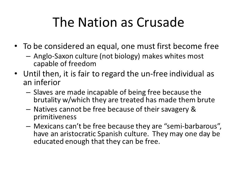 The Nation as Crusade To be considered an equal, one must first become free – Anglo-Saxon culture (not biology) makes whites most capable of freedom Until then, it is fair to regard the un-free individual as an inferior – Slaves are made incapable of being free because the brutality w/which they are treated has made them brute – Natives cannot be free because of their savagery & primitiveness – Mexicans cant be free because they are semi-barbarous, have an aristocratic Spanish culture.