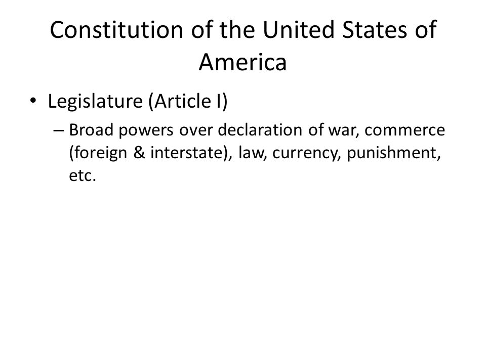 Constitution of the United States of America Legislature (Article I) – Broad powers over declaration of war, commerce (foreign & interstate), law, currency, punishment, etc.